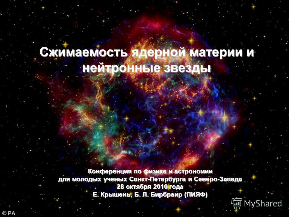 Конференция по физике и астрономии для молодых ученых Санкт-Петербурга и Северо-Запада 28 октября 2010 года Е. Крышень, Б. Л. Бирбраир (ПИЯФ) Сжимаемость ядерной материи и нейтронные звезды