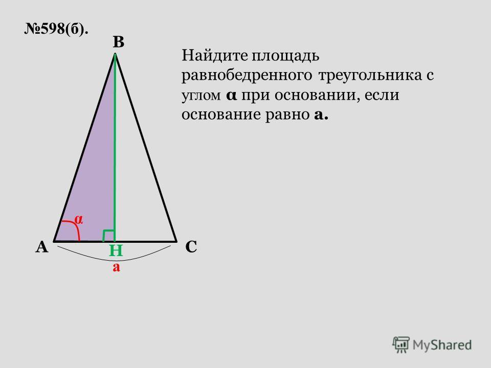 598(б). AC B а α Найдите площадь равнобедренного треугольника с углом α при основании, если основание равно а. H
