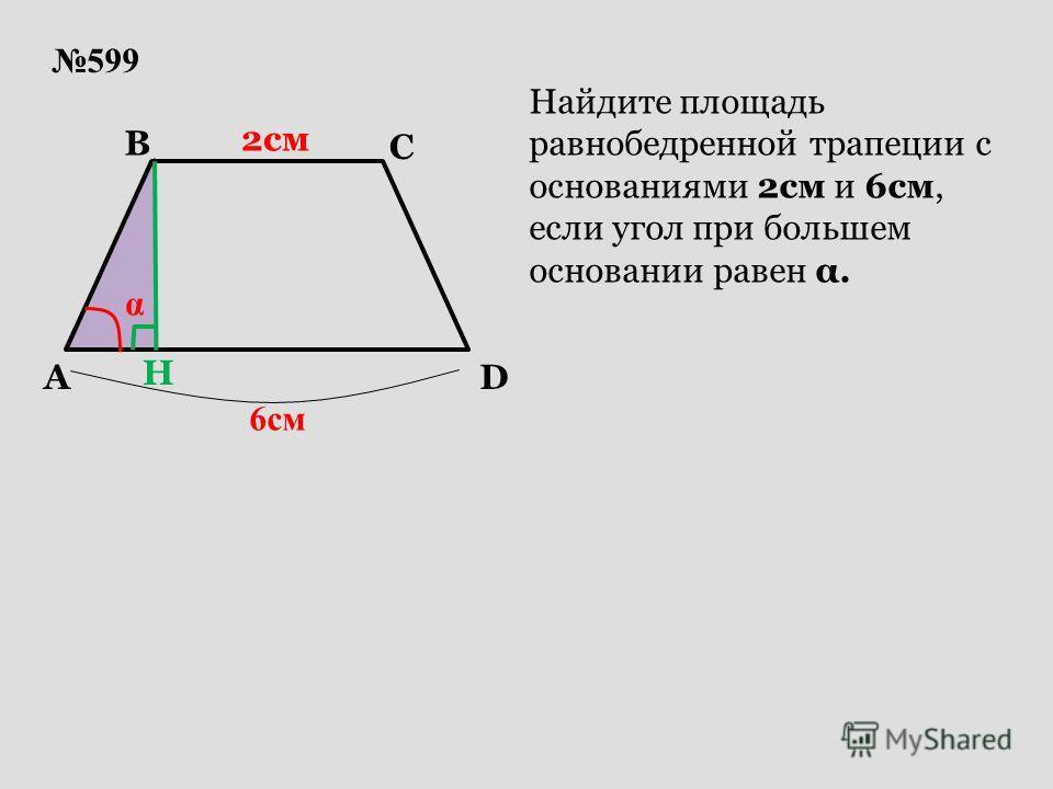 599 A B D C 2см 6см α Найдите площадь равнобедренной трапеции с основаниями 2см и 6см, если угол при большем основании равен α. H