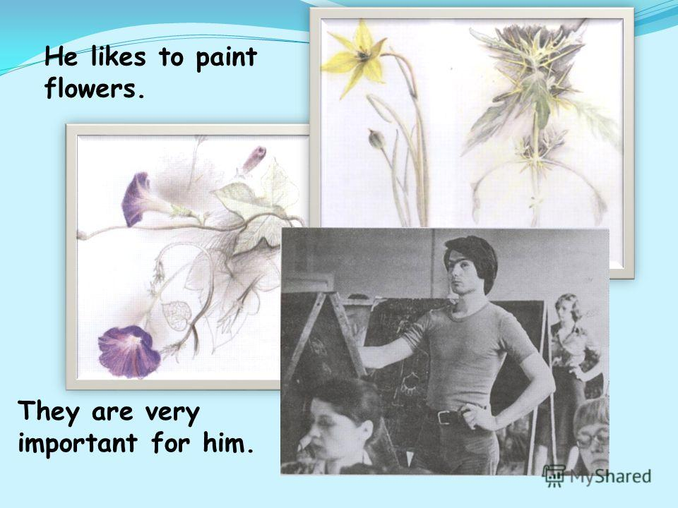 They are very important for him. He likes to paint flowers.