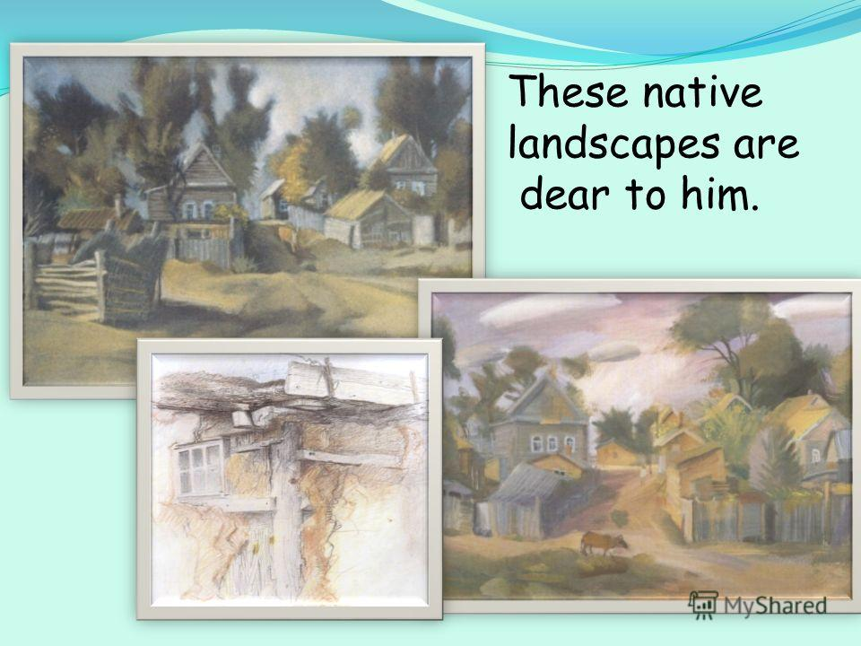 These native landscapes are dear to him.