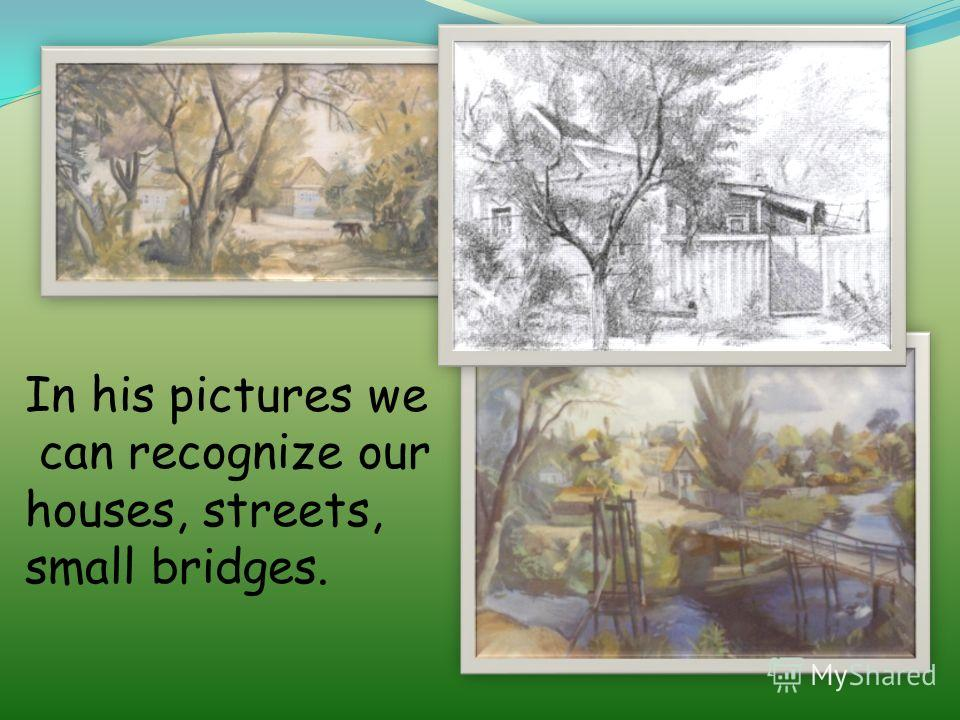 In his pictures we can recognize our houses, streets, small bridges.