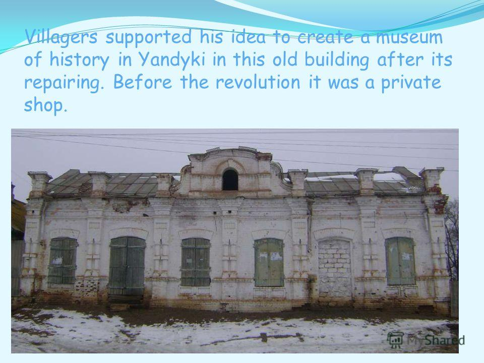 Villagers supported his idea to create a museum of history in Yandyki in this old building after its repairing. Before the revolution it was a private shop.