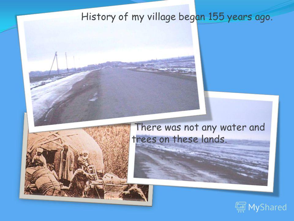 History of my village began 155 years ago. There was not any water and trees on these lands.