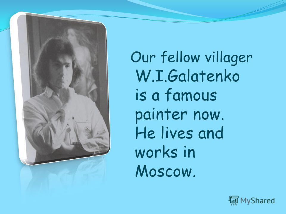 W.I.Galatenko is a famous painter now. He lives and works in Moscow. Our fellow villager