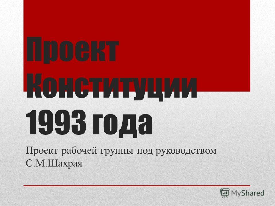 Проект Конституции 1993 года Проект рабочей группы под руководством С.М.Шахрая