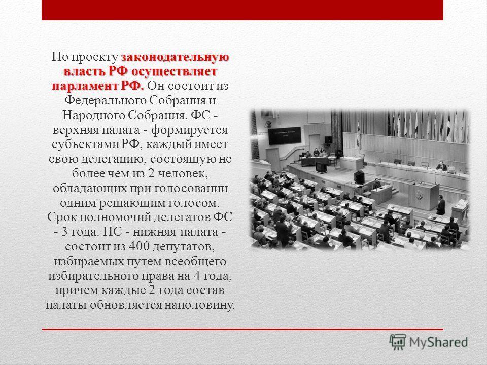 законодательную власть РФ осуществляет парламент РФ. По проекту законодательную власть РФ осуществляет парламент РФ. Он состоит из Федерального Собрания и Народного Собрания. ФС - верхняя палата - формируется субъектами РФ, каждый имеет свою делегаци