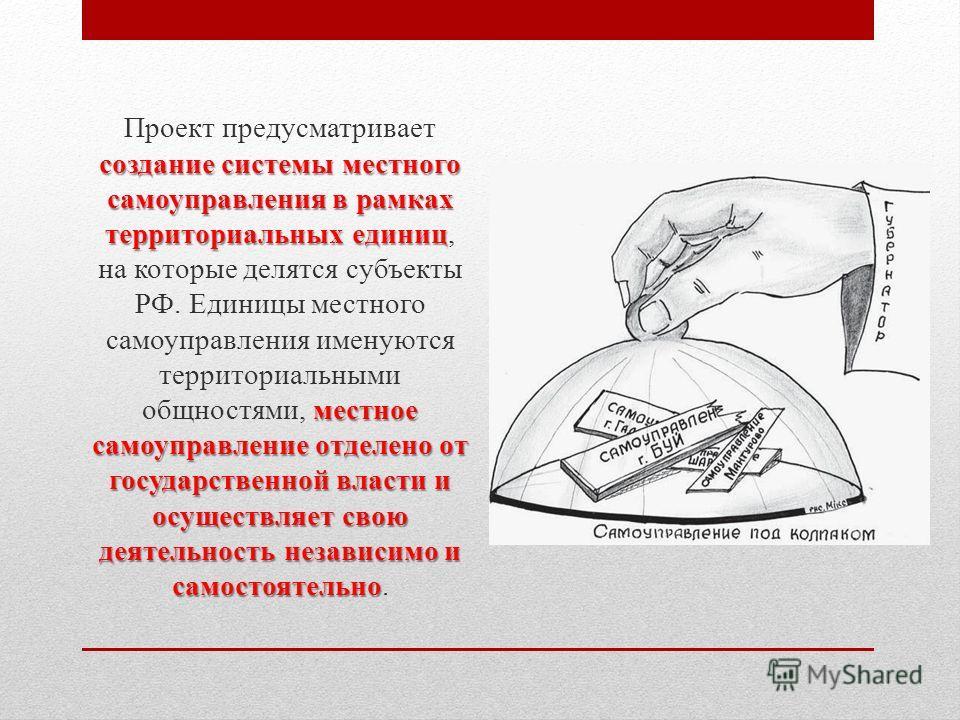 создание системы местного самоуправления в рамках территориальных единиц местное самоуправление отделено от государственной власти и осуществляет свою деятельность независимо и самостоятельно Проект предусматривает создание системы местного самоуправ