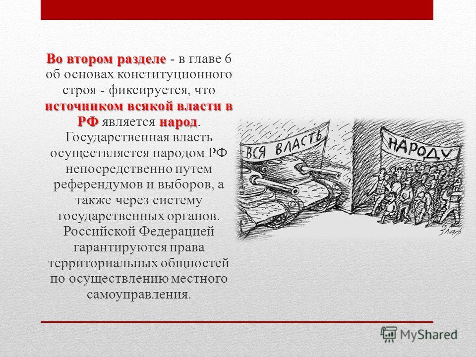 Во втором разделе источником всякой власти в РФ народ Во втором разделе - в главе 6 об основах конституционного строя - фиксируется, что источником всякой власти в РФ является народ. Государственная власть осуществляется народом РФ непосредственно пу