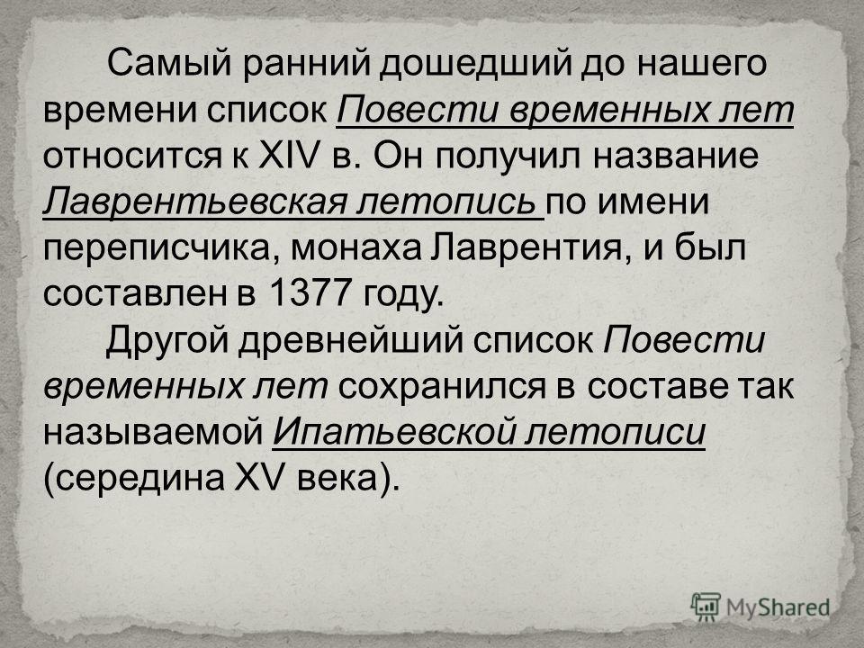 Самый ранний дошедший до нашего времени список Повести временных лет относится к XIV в. Он получил название Лаврентьевская летопись по имени переписчика, монаха Лаврентия, и был составлен в 1377 году. Другой древнейший список Повести временных лет со