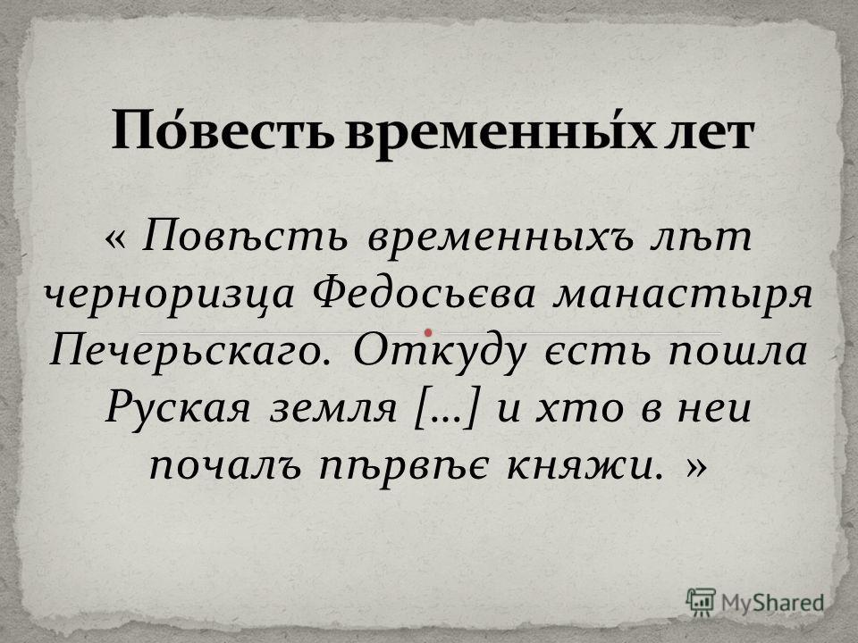 « Повѣсть временныхъ лѣт черноризца Федосьєва манастыря Печерьскаго. Откуду єсть пошла Руская земля […] и хто в неи почалъ пѣрвѣє княжи. »