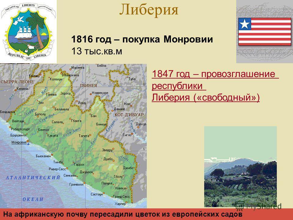 Либерия 1816 год – покупка Монровии 13 тыс.кв.м 1847 год – провозглашение республики Либерия («свободный») На африканскую почву пересадили цветок из европейских садов