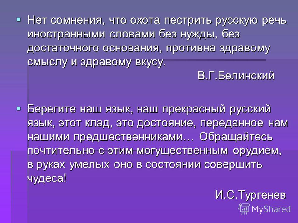Нет сомнения, что охота пестрить русскую речь иностранными словами без нужды, без достаточного основания, противна здравому смыслу и здравому вкусу. В.Г.Белинский Берегите наш язык, наш прекрасный русский язык, этот клад, это достояние, переданное на