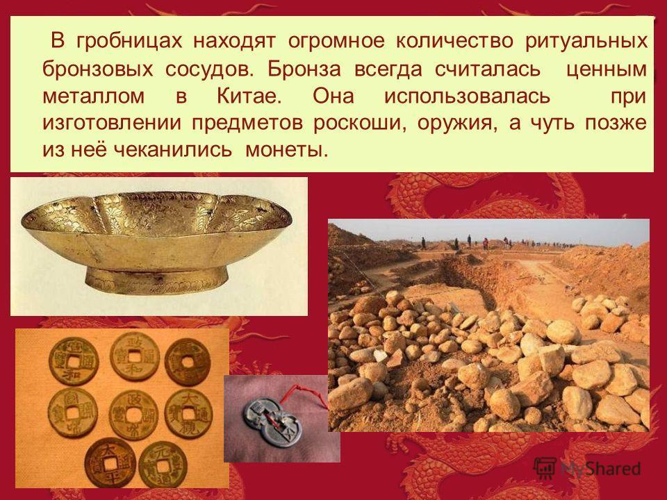В гробницах находят огромное количество ритуальных бронзовых сосудов. Бронза всегда считалась ценным металлом в Китае. Она использовалась при изготовлении предметов роскоши, оружия, а чуть позже из неё чеканились монеты.