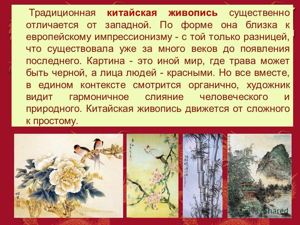 Традиционная китайская живопись существенно отличается от западной. По форме она близка к европейскому импрессионизму - с той только разницей, что существовала уже за много веков до появления последнего. Картина - это иной мир, где трава может быть ч