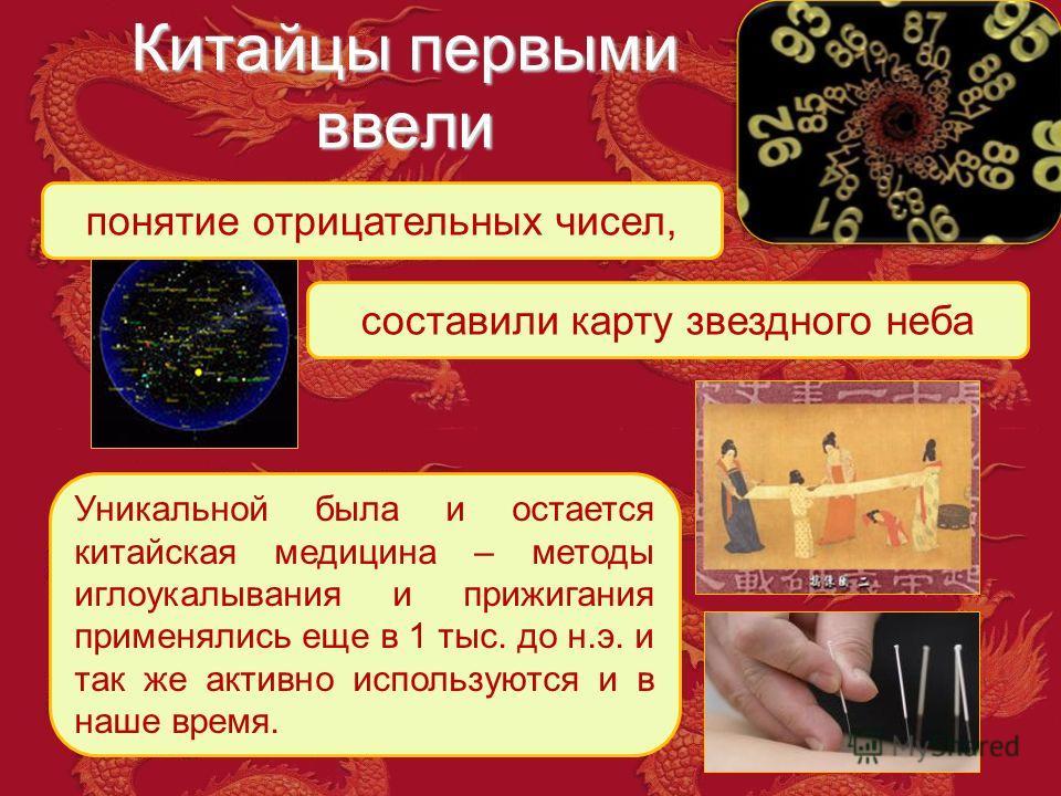 Китайцы первыми ввели понятие отрицательных чисел, составили карту звездного неба Уникальной была и остается китайская медицина – методы иглоукалывания и прижигания применялись еще в 1 тыс. до н.э. и так же активно используются и в наше время.