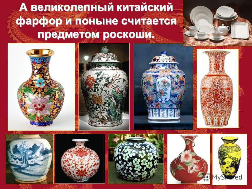 А великолепный китайский фарфор и поныне считается предметом роскоши.