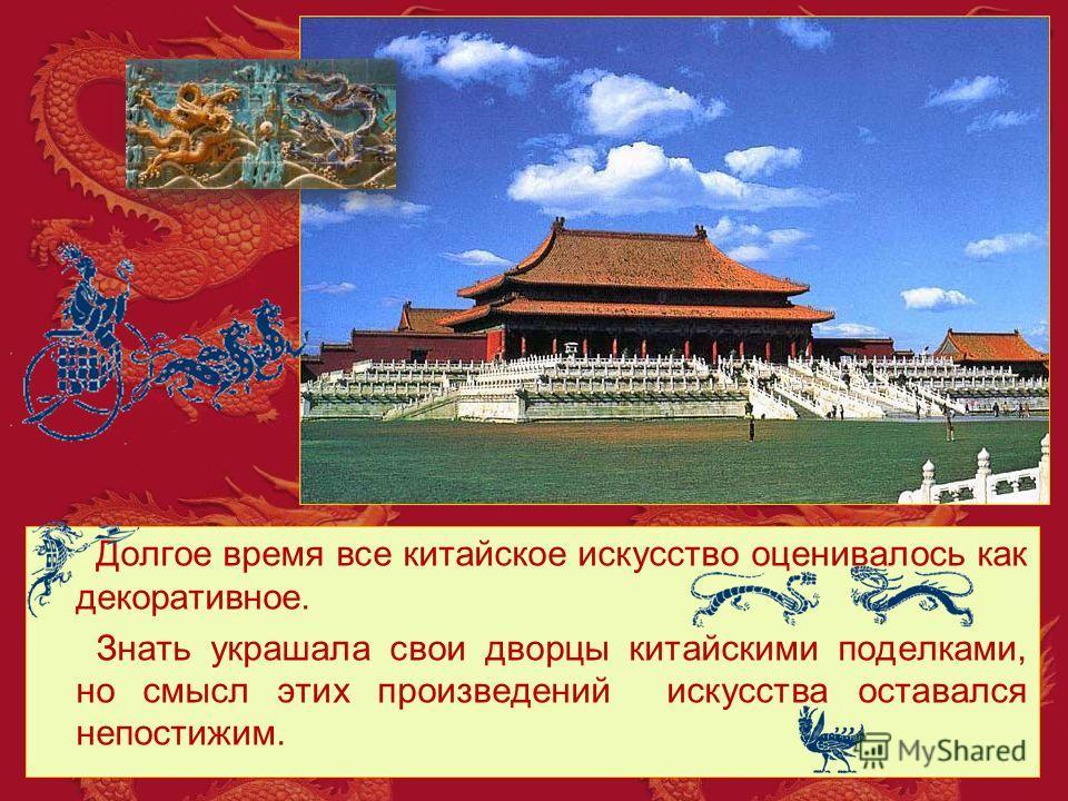 Долгое время все китайское искусство оценивалось как декоративное. Знать украшала свои дворцы китайскими поделками, но смысл этих произведений искусства оставался непостижим.