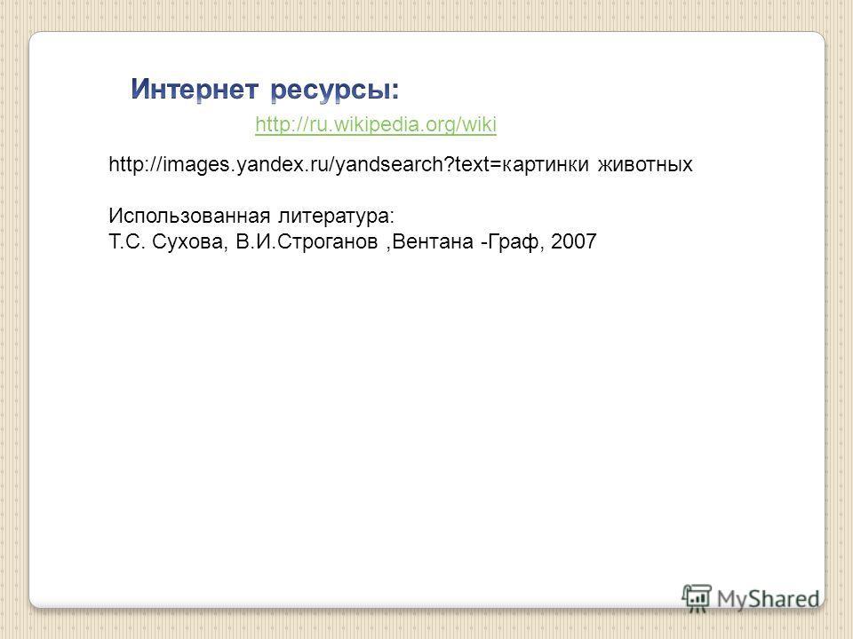 http://ru.wikipedia.org/wiki http://images.yandex.ru/yandsearch?text=картинки животных Использованная литература: Т.С. Сухова, В.И.Строганов,Вентана -Граф, 2007