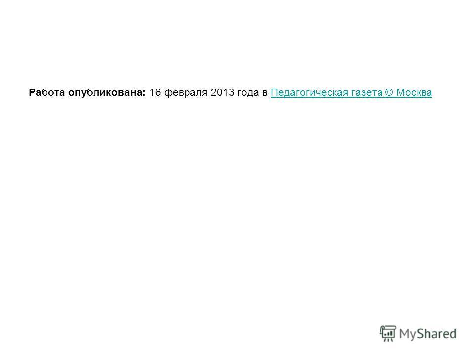 Работа опубликована: 16 февраля 2013 года в Педагогическая газета © МоскваПедагогическая газета © Москва