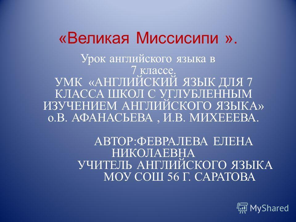 «Великая Миссисипи ». Урок английского языка в 7 классе. УМК «АНГЛИЙСКИЙ ЯЗЫК ДЛЯ 7 КЛАССА ШКОЛ С УГЛУБЛЕННЫМ ИЗУЧЕНИЕМ АНГЛИЙСКОГО ЯЗЫКА» о.В. АФАНАСЬЕВА, И.В. МИХЕЕЕВА. АВТОР:ФЕВРАЛЕВА ЕЛЕНА НИКОЛАЕВНА УЧИТЕЛЬ АНГЛИЙСКОГО ЯЗЫКА МОУ СОШ 56 Г. САРАТО