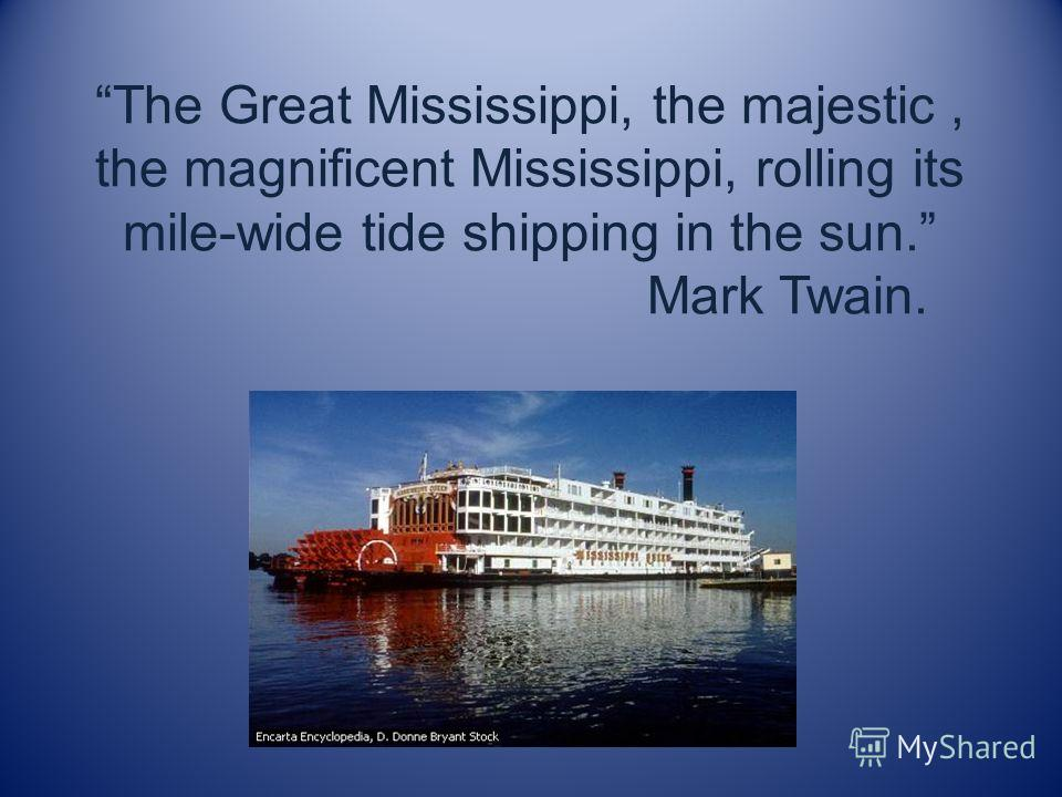 The Great Mississippi, the majestic, the magnificent Mississippi, rolling its mile-wide tide shipping in the sun. Mark Twain.