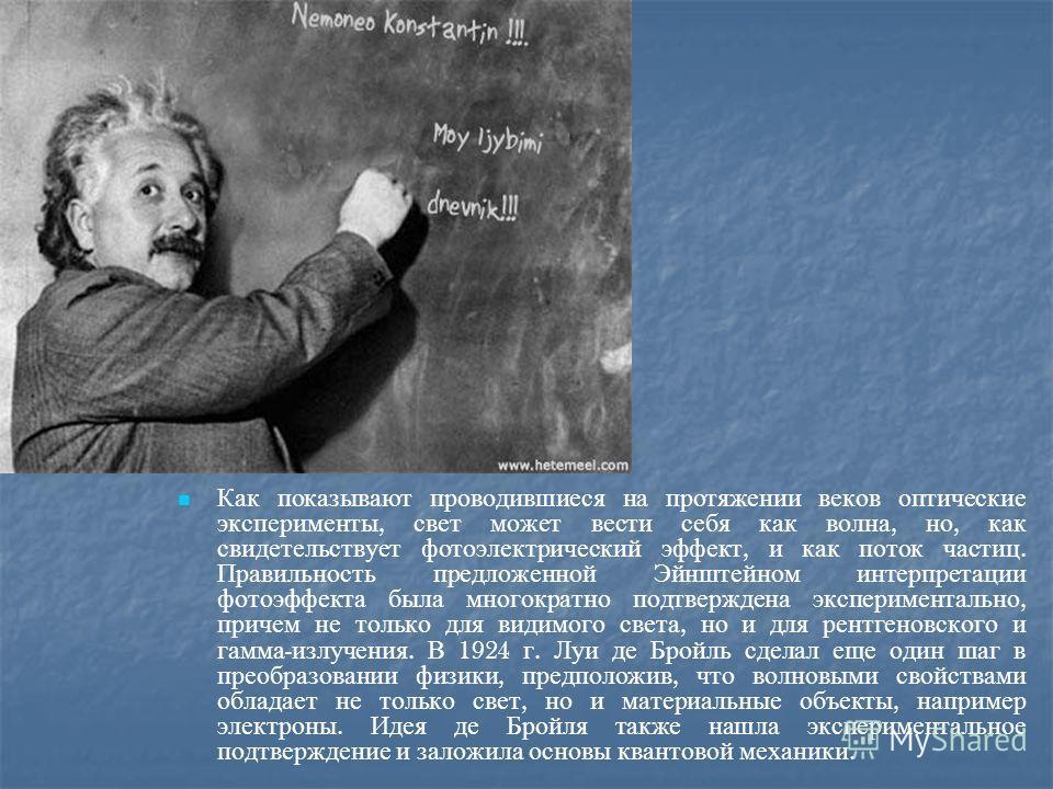 Как показывают проводившиеся на протяжении веков оптические эксперименты, свет может вести себя как волна, но, как свидетельствует фотоэлектрический эффект, и как поток частиц. Правильность предложенной Эйнштейном интерпретации фотоэффекта была много