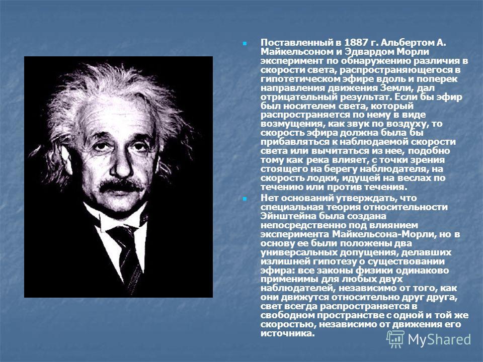 Поставленный в 1887 г. Альбертом А. Майкельсоном и Эдвардом Морли эксперимент по обнаружению различия в скорости света, распространяющегося в гипотетическом эфире вдоль и поперек направления движения Земли, дал отрицательный результат. Если бы эфир б