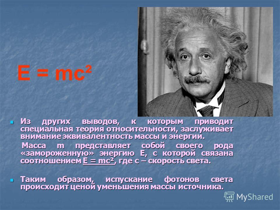 Из других выводов, к которым приводит специальная теория относительности, заслуживает внимание эквивалентность массы и энергии. Масса m представляет собой своего рода «замороженную» энергию E, с которой связана соотношением E = mc², где c – скорость
