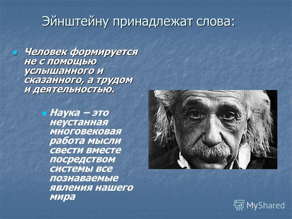 Эйнштейну принадлежат слова: Человек формируется не с помощью услышанного и сказанного, а трудом и деятельностью. Человек формируется не с помощью услышанного и сказанного, а трудом и деятельностью. Наука – это неустанная многовековая работа мысли св