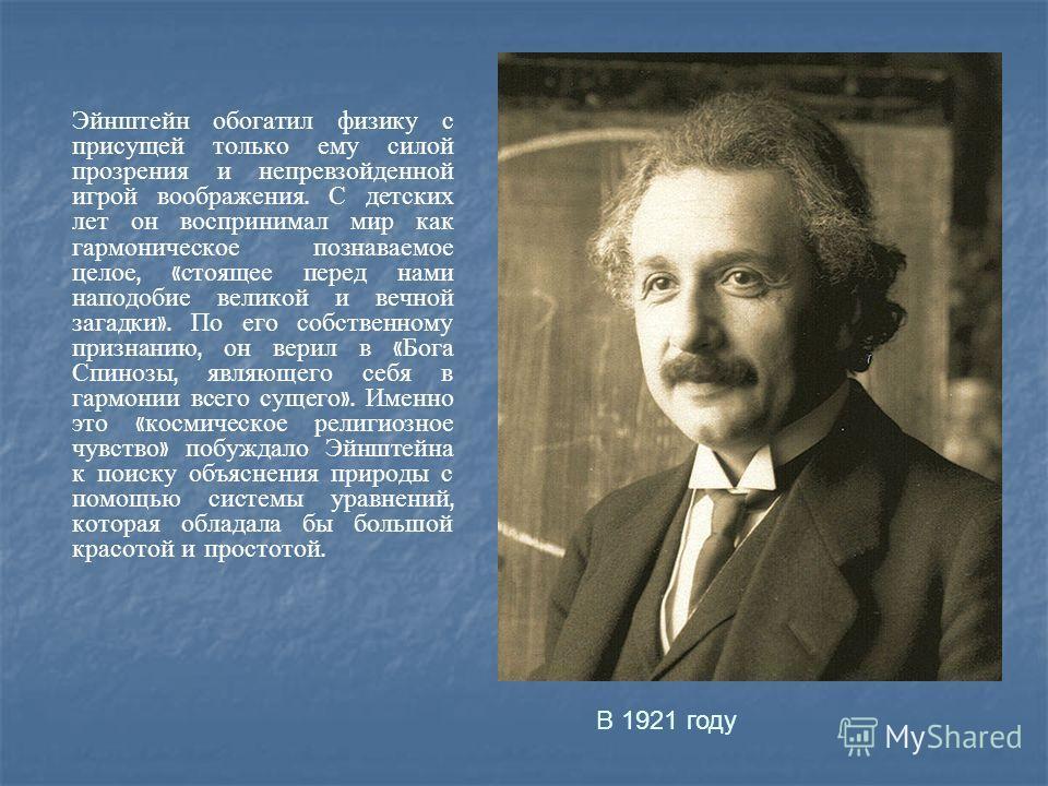 Эйнштейн обогатил физику с присущей только ему силой прозрения и непревзойденной игрой воображения. С детских лет он воспринимал мир как гармоническое познаваемое целое, « стоящее перед нами наподобие великой и вечной загадки ». По его собственному п