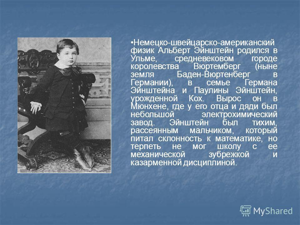 Немецко-швейцарско-американский физик Альберт Эйнштейн родился в Ульме, средневековом городе королевства Вюртемберг (ныне земля Баден-Вюртенберг в Германии), в семье Германа Эйнштейна и Паулины Эйнштейн, урожденной Кох. Вырос он в Мюнхене, где у его