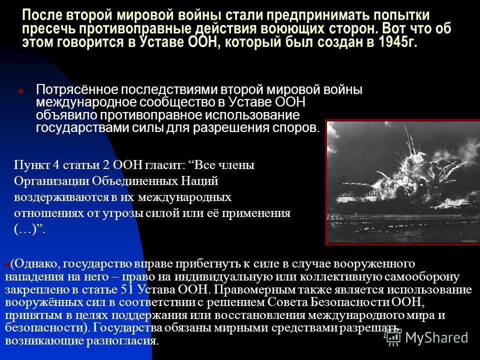 После второй мировой войны стали предпринимать попытки пресечь противоправные действия воюющих сторон. Вот что об этом говорится в Уставе ООН, который был создан в 1945г. Потрясённое последствиями второй мировой войны международное сообщество в Устав