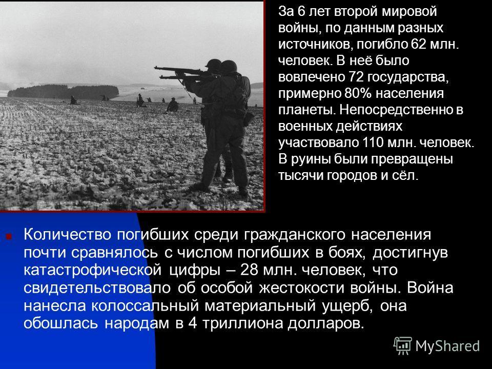 Количество погибших среди гражданского населения почти сравнялось с числом погибших в боях, достигнув катастрофической цифры – 28 млн. человек, что свидетельствовало об особой жестокости войны. Война нанесла колоссальный материальный ущерб, она обошл