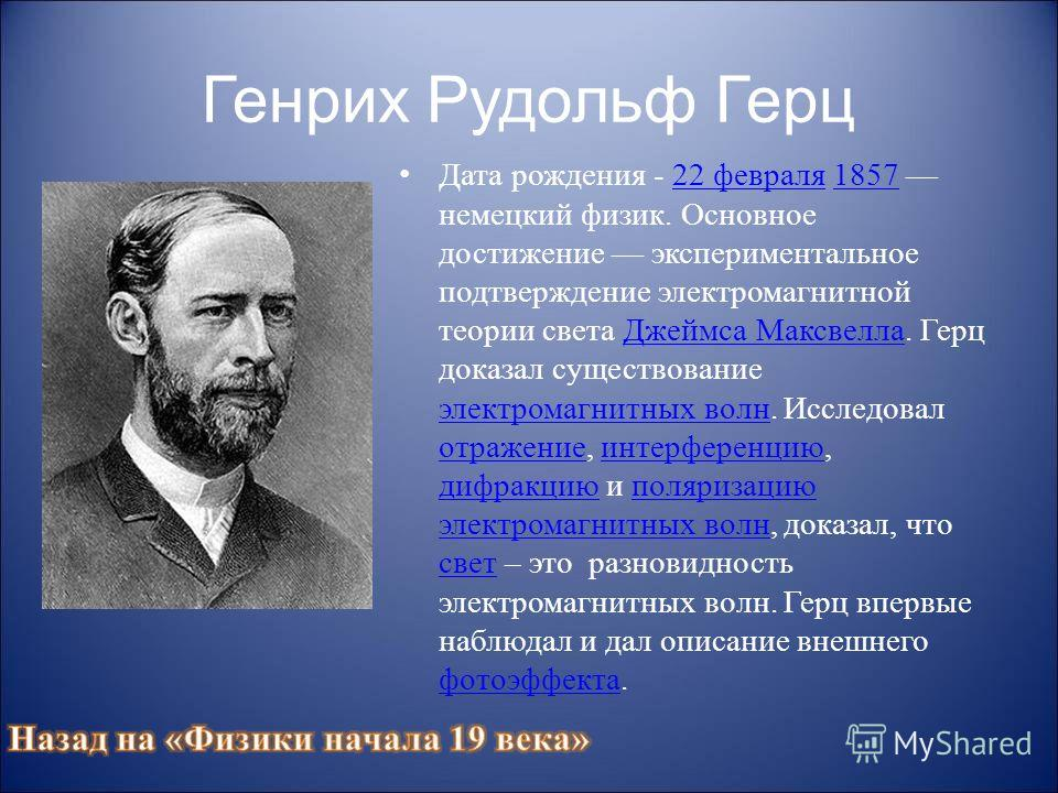 Генрих Рудольф Герц Дата рождения - 22 февраля 1857 немецкий физик. Основное достижение экспериментальное подтверждение электромагнитной теории света Джеймса Максвелла. Герц доказал существование электромагнитных волн. Исследовал отражение, интерфере
