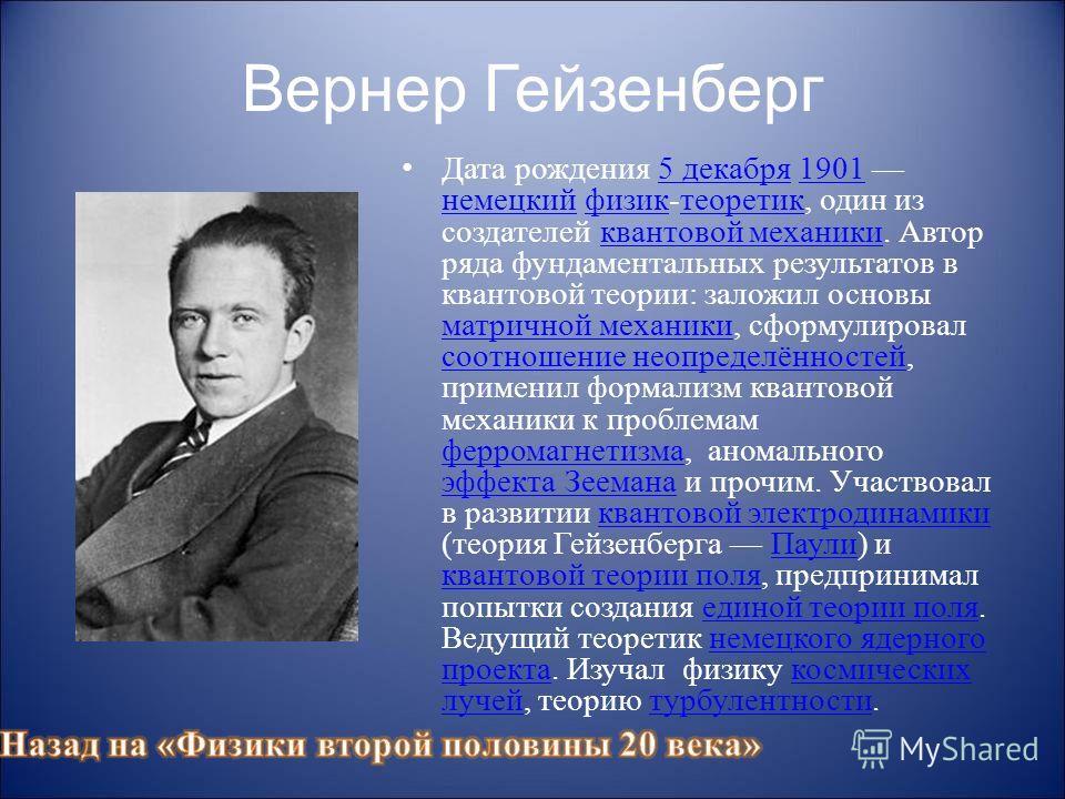 Вернер Гейзенберг Дата рождения 5 декабря 1901 немецкий физик-теоретик, один из создателей квантовой механики. Автор ряда фундаментальных результатов в квантовой теории: заложил основы матричной механики, сформулировал соотношение неопределённостей,