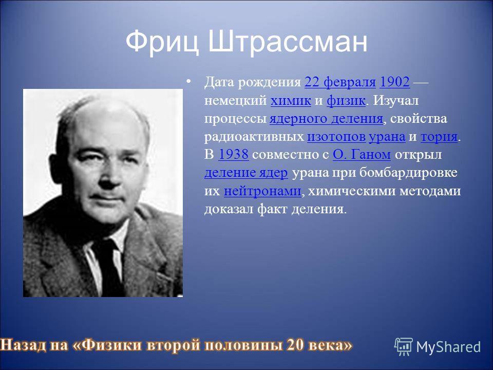 Фриц Штрассман Дата рождения 22 февраля 1902 немецкий химик и физик. Изучал процессы ядерного деления, свойства радиоактивных изотопов урана и тория. В 1938 совместно с О. Ганом открыл деление ядер урана при бомбардировке их нейтронами, химическими м