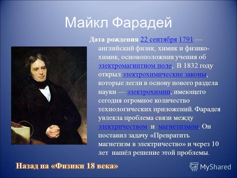 Майкл Фарадей Дата рождения 22 сентября 1791 английский физик, химик и физико- химик, основоположник учения об электромагнитном поле, В 1832 году открыл электрохимические законы, которые легли в основу нового раздела науки электрохимии, имеющего сего