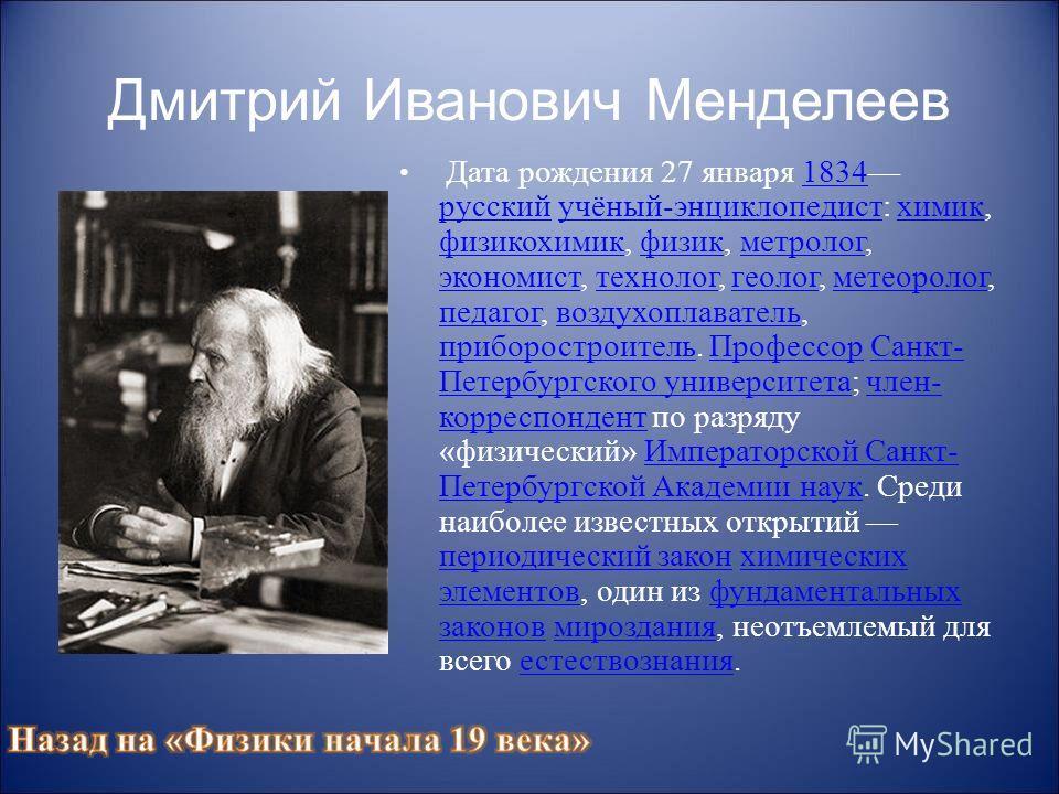 Дмитрий Иванович Менделеев Дата рождения 27 января 1834 русский учёный-энциклопедист: химик, физикохимик, физик, метролог, экономист, технолог, геолог, метеоролог, педагог, воздухоплаватель, приборостроитель. Профессор Санкт- Петербургского университ