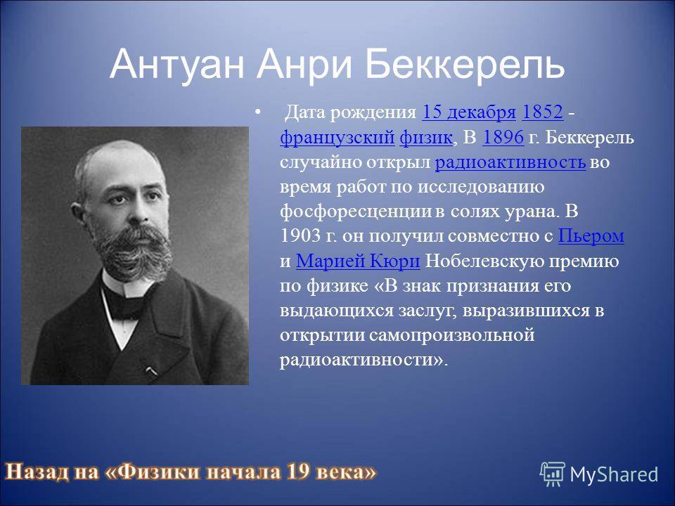 Антуан Анри Беккерель Дата рождения 15 декабря 1852 - французский физик, В 1896 г. Беккерель случайно открыл радиоактивность во время работ по исследованию фосфоресценции в солях урана. В 1903 г. он получил совместно с Пьером и Марией Кюри Нобелевску