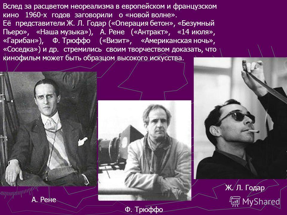Вслед за расцветом неореализма в европейском и французском кино 1960-х годов заговорили о «новой волне». Её представители Ж. Л. Годар («Операция бетон», «Безумный Пьеро», «Наша музыка»), А. Рене («Антракт», «14 июля», «Гарибан»), Ф. Трюффо («Визит»,