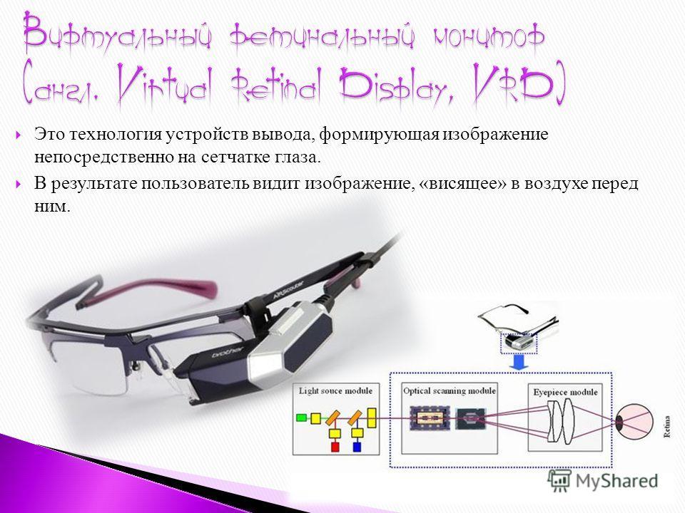 Это технология устройств вывода, формирующая изображение непосредственно на сетчатке глаза. В результате пользователь видит изображение, «висящее» в воздухе перед ним.