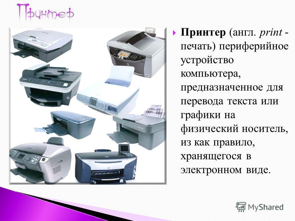 Принтер (англ. print - печать) периферийное устройство компьютера, предназначенное для перевода текста или графики на физический носитель, из как правило, хранящегося в электронном виде.