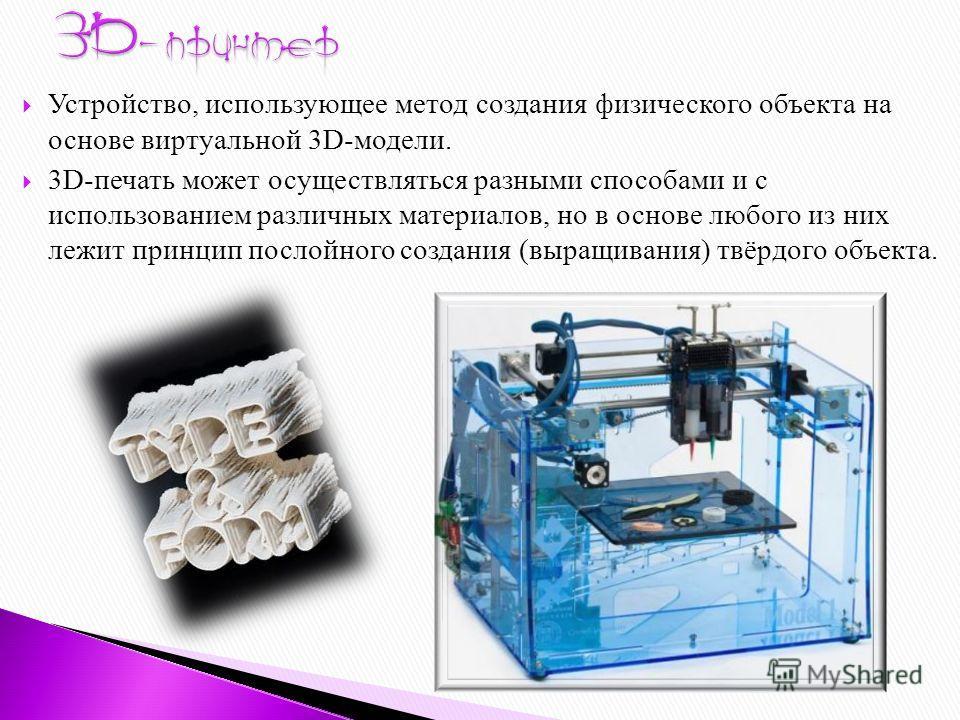 Устройство, использующее метод создания физического объекта на основе виртуальной 3D-модели. 3D-печать может осуществляться разными способами и с использованием различных материалов, но в основе любого из них лежит принцип послойного создания (выращи