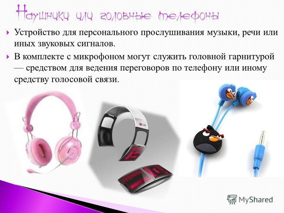 Устройство для персонального прослушивания музыки, речи или иных звуковых сигналов. В комплекте с микрофоном могут служить головной гарнитурой средством для ведения переговоров по телефону или иному средству голосовой связи.