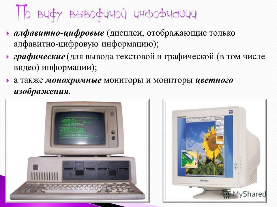 алфавитно-цифровые (дисплеи, отображающие только алфавитно-цифровую информацию); графические (для вывода текстовой и графической (в том числе видео) информации); а также монохромные мониторы и мониторы цветного изображения.