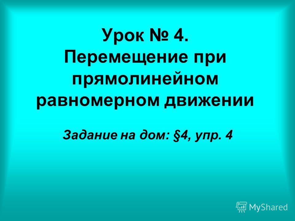 Урок 4. Перемещение при прямолинейном равномерном движении Задание на дом: §4, упр. 4