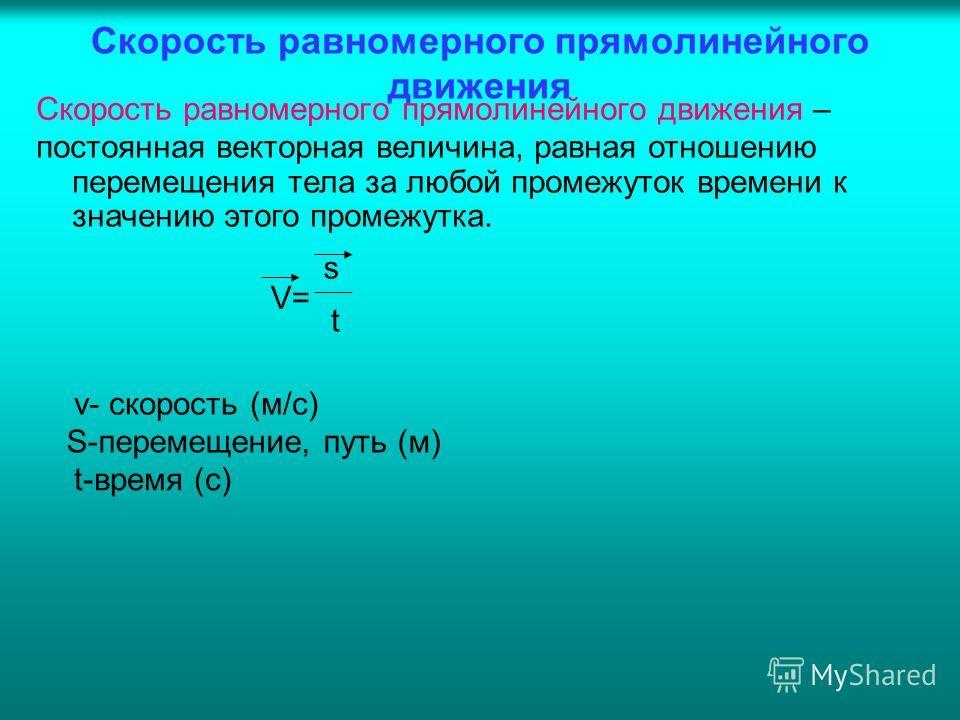 Скорость равномерного прямолинейного движения Скорость равномерного прямолинейного движения – постоянная векторная величина, равная отношению перемещения тела за любой промежуток времени к значению этого промежутка. V= s t S-перемещение, путь (м) v-