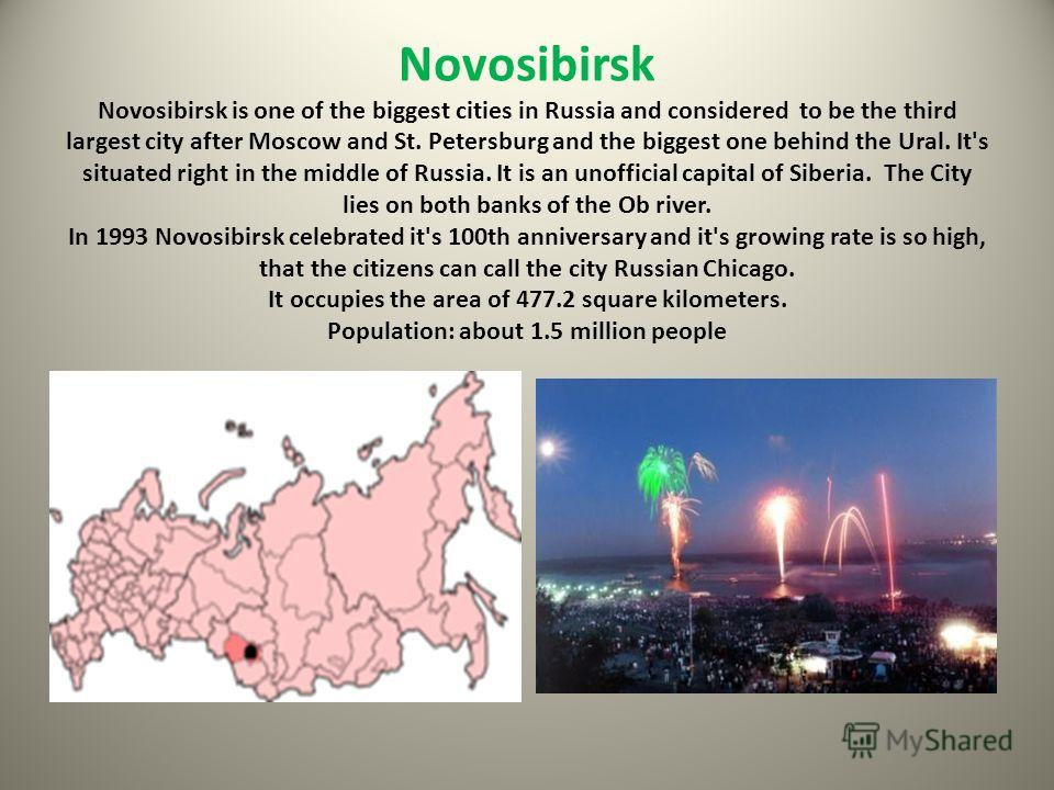 Novosibirsk Novosibirsk is one of the biggest cities in Russia and considered to be the third largest city after Moscow and St. Petersburg and the biggest one behind the Ural. It's situated right in the middle of Russia. It is an unofficial capital o
