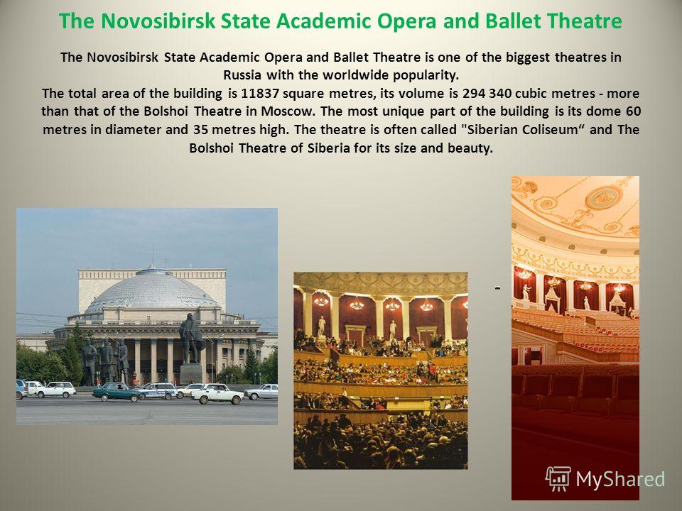 The Novosibirsk State Academic Opera and Ballet Theatre The Novosibirsk State Academic Opera and Ballet Theatre is one of the biggest theatres in Russia with the worldwide popularity. The total area of the building is 11837 square metres, its volume